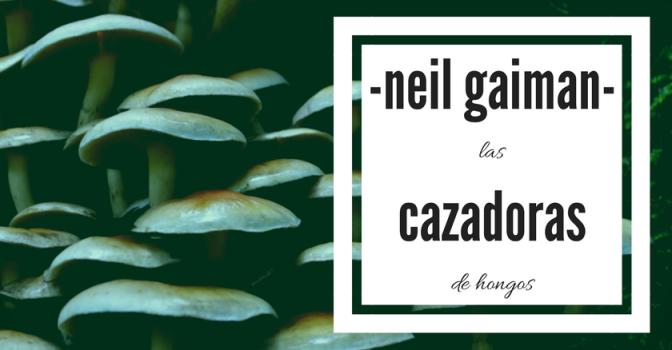 las cazadoras de hongos de neil gaiman, poema