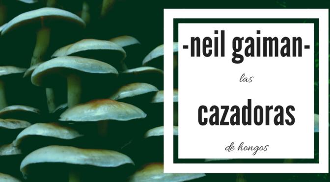 """""""Las cazadoras de hongos"""" de Neil Gaiman"""